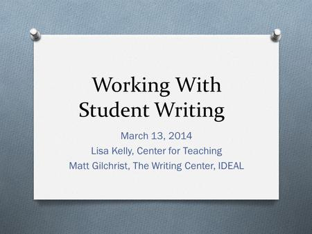 Working With Student Writing March 13, 2014 Lisa Kelly, Center for Teaching Matt Gilchrist, The Writing Center, IDEAL.