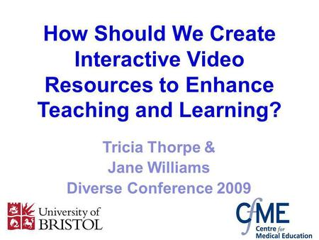 How Should We Create Interactive Video Resources to Enhance Teaching and Learning? Tricia Thorpe & Jane Williams Diverse Conference 2009.