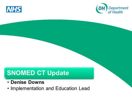 SNOMED CT Update Denise Downs Implementation and Education Lead.