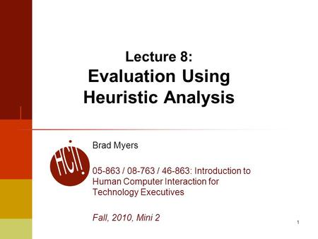 1 Lecture 8: Evaluation Using Heuristic Analysis Brad Myers 05-863 / 08-763 / 46-863: Introduction to Human Computer Interaction for Technology Executives.