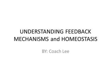 UNDERSTANDING FEEDBACK MECHANISMS and HOMEOSTASIS BY: Coach Lee.