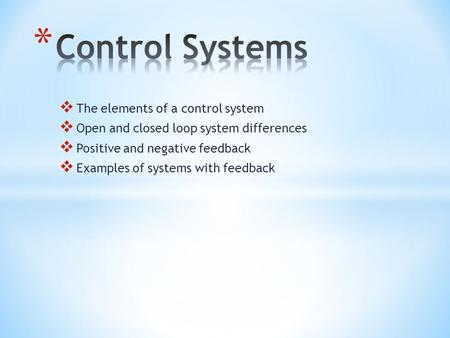 The elements of a control system Open and closed loop system differences Positive and negative feedback Examples of systems with feedback.