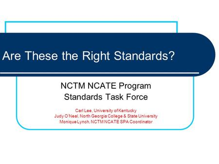 Are These the Right Standards? NCTM NCATE Program Standards Task Force Carl Lee, University of Kentucky Judy ONeal, North Georgia College & State University.
