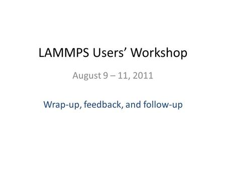 LAMMPS Users Workshop August 9 – 11, 2011 Wrap-up, feedback, and follow-up.