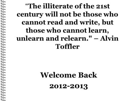 The illiterate of the 21st century will not be those who cannot read and write, but those who cannot learn, unlearn and relearn. – Alvin Toffler Welcome.