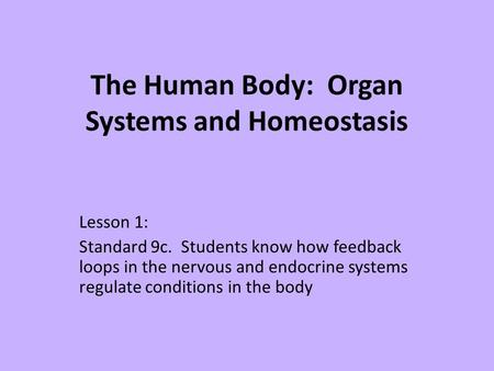 The Human Body: Organ Systems and Homeostasis Lesson 1: Standard 9c. Students know how feedback loops in the nervous and endocrine systems regulate conditions.
