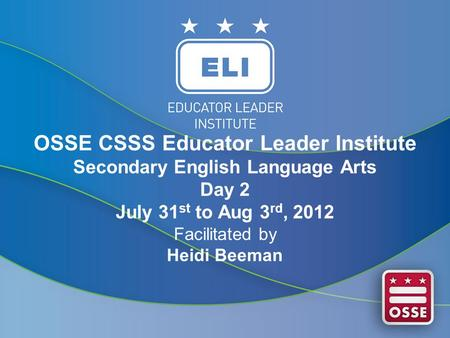 OSSE CSSS Educator Leader Institute Secondary English Language Arts Day 2 July 31 st to Aug 3 rd, 2012 Facilitated by Heidi Beeman.