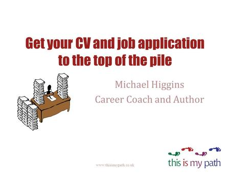 Get your CV and job application to the top of the pile Michael Higgins Career Coach and Author www.thisismypath.co.uk.