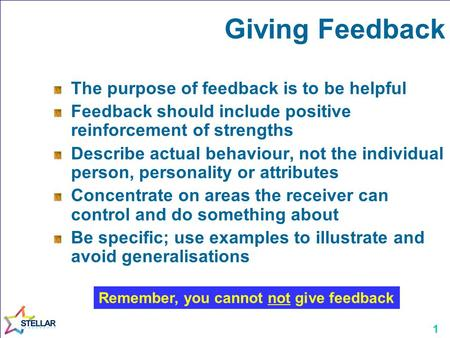 1 The purpose of feedback is to be helpful Feedback should include positive reinforcement of strengths Describe actual behaviour, not the individual person,