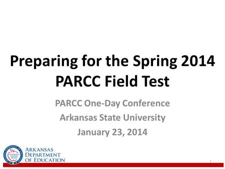 Preparing for the Spring 2014 PARCC Field Test PARCC One-Day Conference Arkansas State University January 23, 2014 1.
