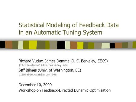 Statistical Modeling of Feedback Data in an Automatic Tuning System Richard Vuduc, James Demmel (U.C. Berkeley, EECS) Jeff.