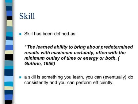Skill n Skill has been defined as: The learned ability to bring about predetermined results with maximum certainty, often with the minimum outlay of time.