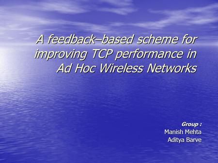 A feedback–based scheme for improving TCP performance in Ad Hoc Wireless Networks Group : Manish Mehta Aditya Barve.