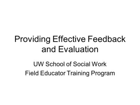 Providing Effective Feedback and Evaluation UW School of Social Work Field Educator Training Program.