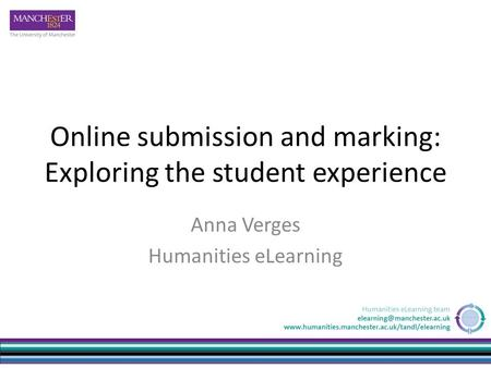 Online submission and marking: Exploring the student experience Anna Verges Humanities eLearning.