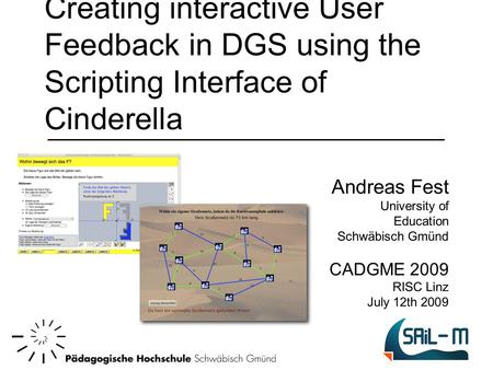 Creating interactive User Feedback in DGS using the Scripting Interface of Cinderella Andreas Fest University of Education Schwäbisch Gmünd CADGME 2009.