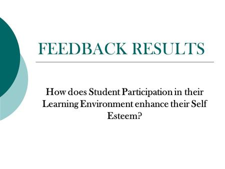 FEEDBACK RESULTS How does Student Participation in their Learning Environment enhance their Self Esteem?