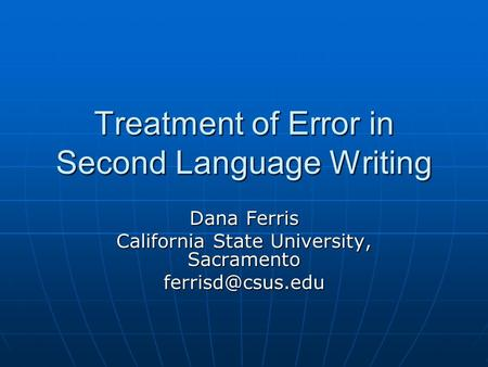 Treatment of Error in Second Language Writing Dana Ferris California State University, Sacramento