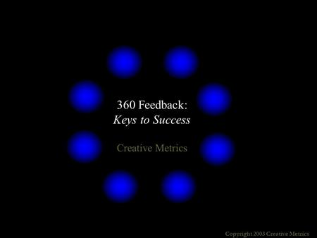 Copyright 2003 Creative Metrics 360 Feedback: Keys to Success Creative Metrics.