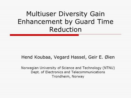 Multiuser Diversity Gain Enhancement by Guard Time Reduction Hend Koubaa, Vegard Hassel, Geir E. Øien Norwegian University of Science and Technology (NTNU)
