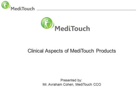 Clinical aspect of MediTouch products Clinical Aspects of MediTouch Products Presented by: Mr. Avraham Cohen, MediTouch CCO.