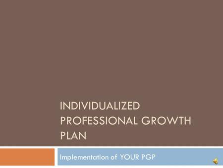 INDIVIDUALIZED PROFESSIONAL GROWTH PLAN Implementation of YOUR PGP.