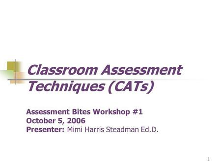 1 Classroom Assessment Techniques (CATs) Assessment Bites Workshop #1 October 5, 2006 Presenter: Mimi Harris Steadman Ed.D.