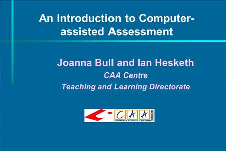 An Introduction to Computer- assisted Assessment Joanna Bull and Ian Hesketh CAA Centre Teaching and Learning Directorate.