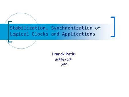 Franck Petit INRIA / LIP Lyon Stabilization, Synchronization of Logical Clocks and Applications.