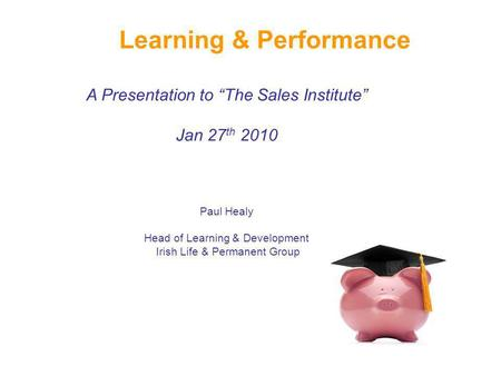 Learning & Performance A Presentation to The Sales Institute Jan 27 th 2010 Paul Healy Head of Learning & Development Irish Life & Permanent Group.