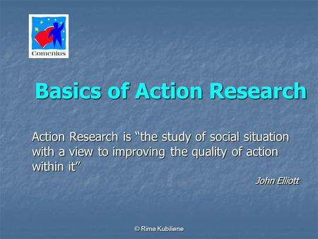 © Rima Kubiliene Basics of Action Research Action Research is the study of social situation with a view to improving the quality of action within it John.