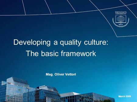 Developing a quality culture: The basic framework Mag. Oliver Vettori March 2008.