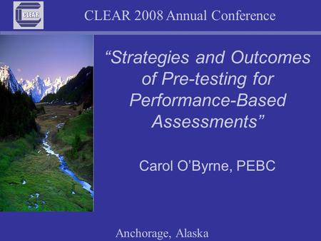 CLEAR 2008 Annual Conference Anchorage, Alaska Strategies and Outcomes of Pre-testing for Performance-Based Assessments Carol OByrne, PEBC.