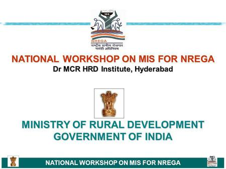 NATIONAL WORKSHOP ON MIS FOR NREGA NATIONAL WORKSHOP ON MIS FOR NREGA Dr MCR HRD Institute, Hyderabad MINISTRY OF RURAL DEVELOPMENT GOVERNMENT OF INDIA.