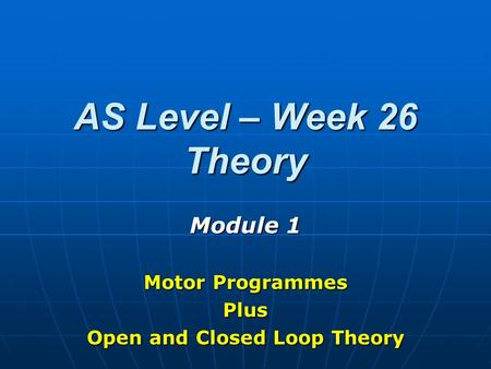 AS Level – Week 26 Theory Module 1 Motor Programmes Plus Open and Closed Loop Theory.