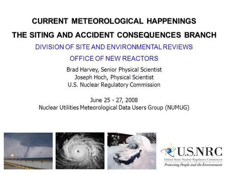 CURRENT METEOROLOGICAL HAPPENINGS THE SITING AND ACCIDENT CONSEQUENCES BRANCH DIVISION OF SITE AND ENVIRONMENTAL REVIEWS OFFICE OF NEW REACTORS Brad Harvey,