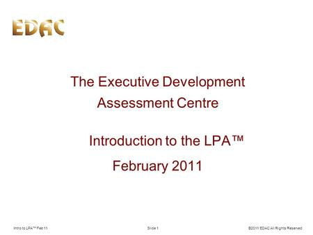 Intro to LPA Feb 11©2011 EDAC All Rights ReservedSlide 1 The Executive Development Assessment Centre Introduction to the LPA February 2011.