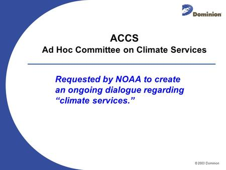 © 2003 Dominion ACCS Ad Hoc Committee on Climate Services Requested by NOAA to create an ongoing dialogue regarding climate services.