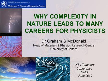 WHY COMPLEXITY IN NATURE LEADS TO MANY CAREERS FOR PHYSICISTS Dr Graham S McDonald Head of Materials & Physics Research Centre University of Salford KS4.