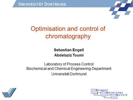 1 Optimisation and control of chromatography Sebastian Engell Abdelaziz Toumi Laboratory of Process Control Biochemical and Chemical Engineering Department.