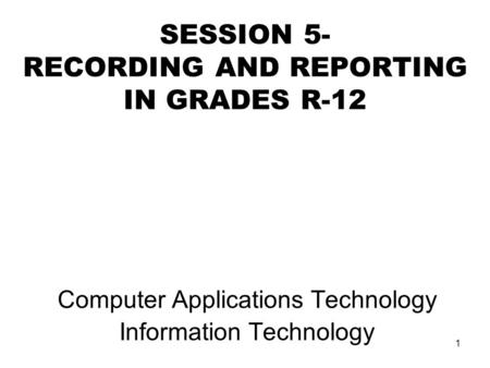 1 SESSION 5- RECORDING AND REPORTING IN GRADES R-12 Computer Applications Technology Information Technology.