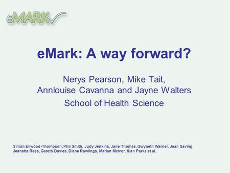EMark: A way forward? Nerys Pearson, Mike Tait, Annlouise Cavanna and Jayne Walters School of Health Science Simon Ellwood-Thompson, Phil Smith, Judy Jenkins,
