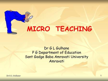 Dr G L Gulhane 1 MICRO TEACHING Dr G L Gulhane P G Department of Education Sant Gadge Baba Amravati University Amravati.