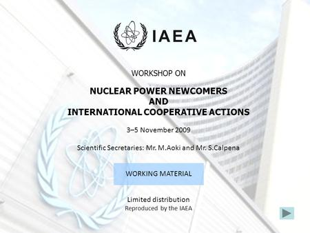 WORKSHOP ON NUCLEAR POWER NEWCOMERS AND INTERNATIONAL COOPERATIVE ACTIONS 3–5 November 2009 Scientific Secretaries: Mr. M.Aoki and Mr. S.Calpena WORKING.