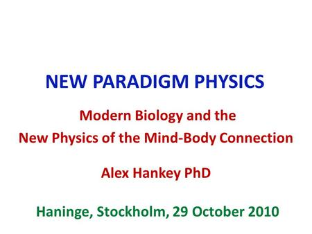 NEW PARADIGM PHYSICS Modern Biology and the New Physics of the Mind-Body Connection Alex Hankey PhD Haninge, Stockholm, 29 October 2010.