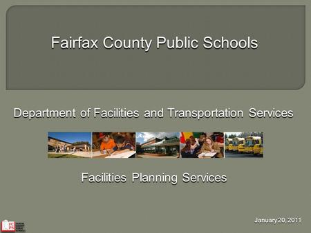 Fairfax County Public Schools Department of Facilities and Transportation Services Facilities Planning Services January 20, 2011.
