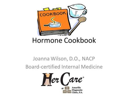 Hormone Cookbook Joanna Wilson, D.O., NACP Board-certified Internal Medicine.