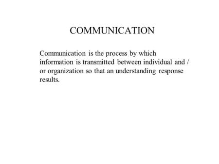 COMMUNICATION Communication is the process by which information is transmitted between individual and / or organization so that an understanding response.