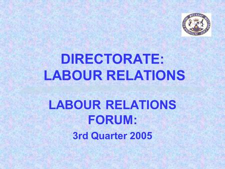 DIRECTORATE: LABOUR RELATIONS LABOUR RELATIONS FORUM: 3rd Quarter 2005.