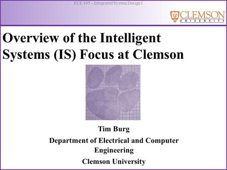 ECE 495 – Integrated System Design I Overview of the Intelligent Systems (IS) Focus at Clemson Tim Burg Department of Electrical and Computer Engineering.